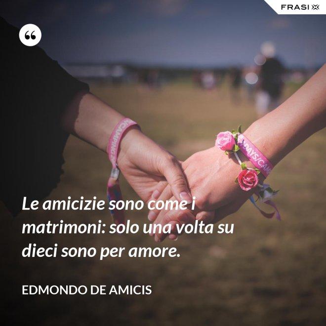 Le amicizie sono come i matrimoni: solo una volta su dieci sono per amore. - Edmondo de Amicis