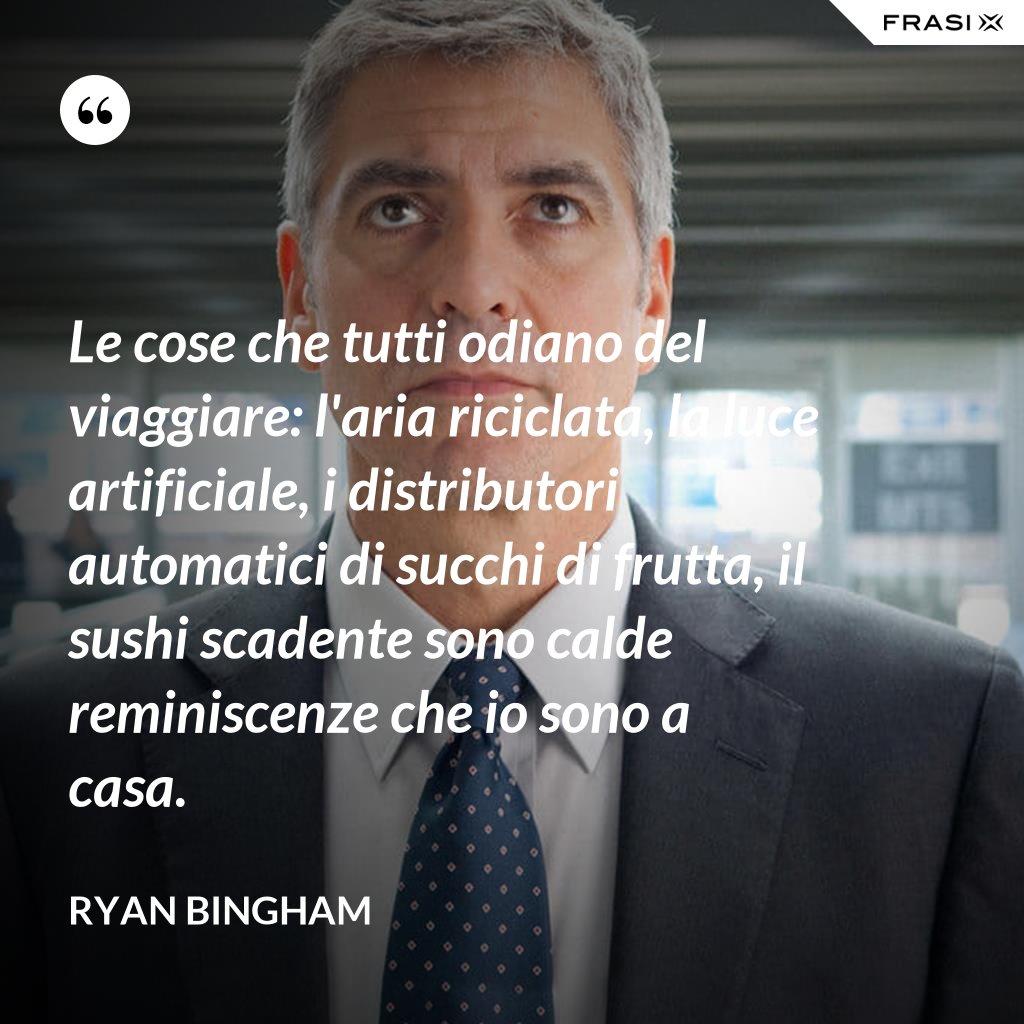 Le cose che tutti odiano del viaggiare: l'aria riciclata, la luce artificiale, i distributori automatici di succhi di frutta, il sushi scadente sono calde reminiscenze che io sono a casa. - Ryan Bingham