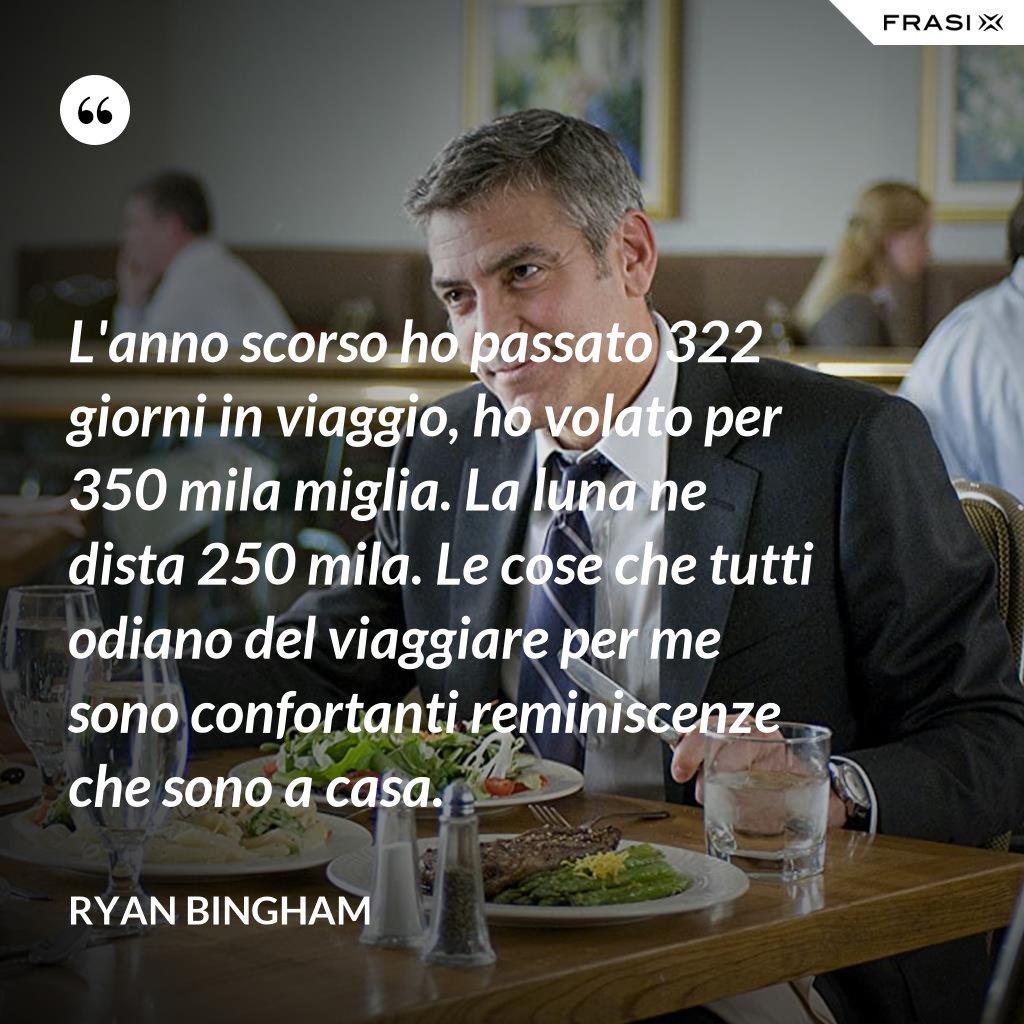 L'anno scorso ho passato 322 giorni in viaggio, ho volato per 350 mila miglia. La luna ne dista 250 mila. Le cose che tutti odiano del viaggiare per me sono confortanti reminiscenze che sono a casa. - Ryan Bingham