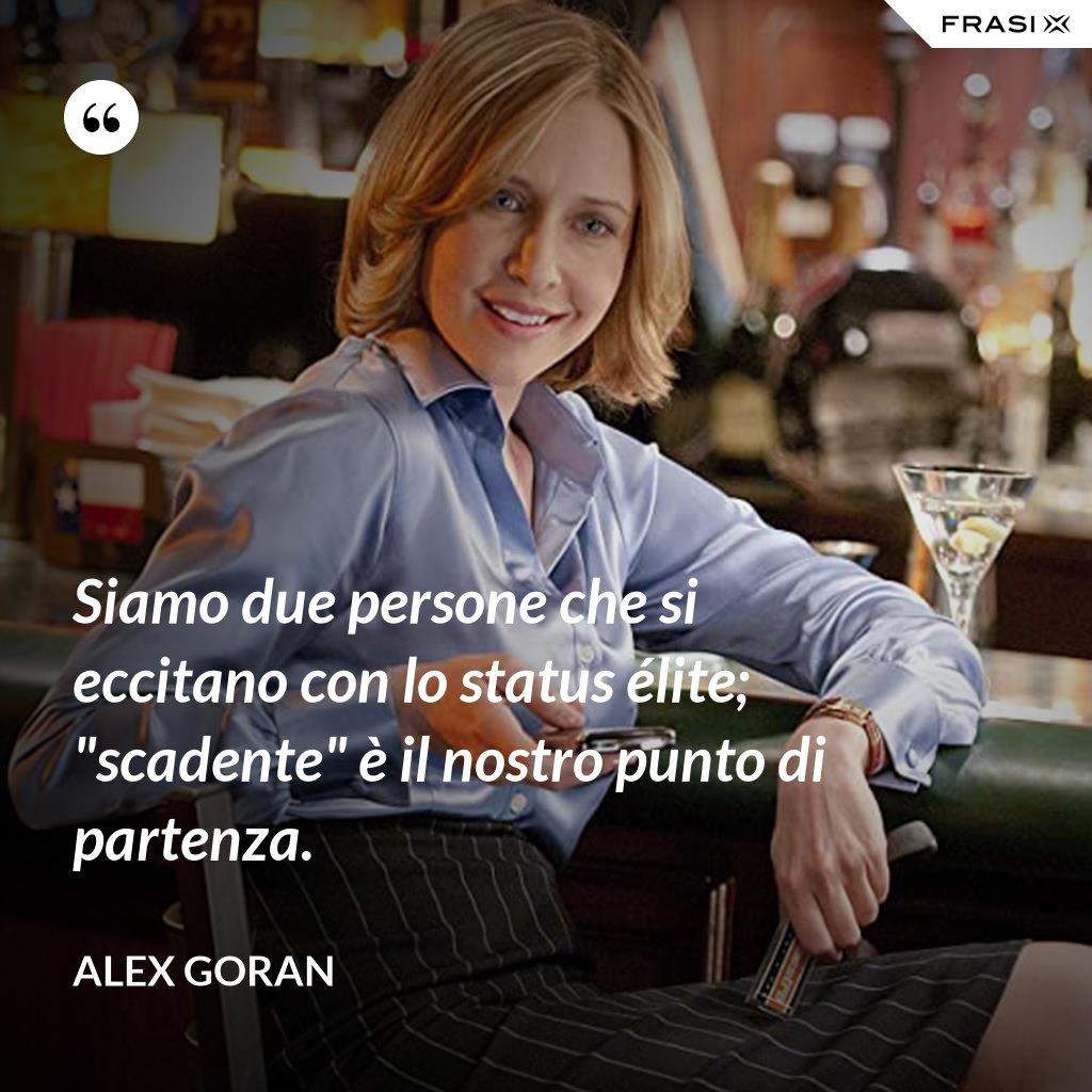 """Siamo due persone che si eccitano con lo status élite; """"scadente"""" è il nostro punto di partenza. - Alex Goran"""