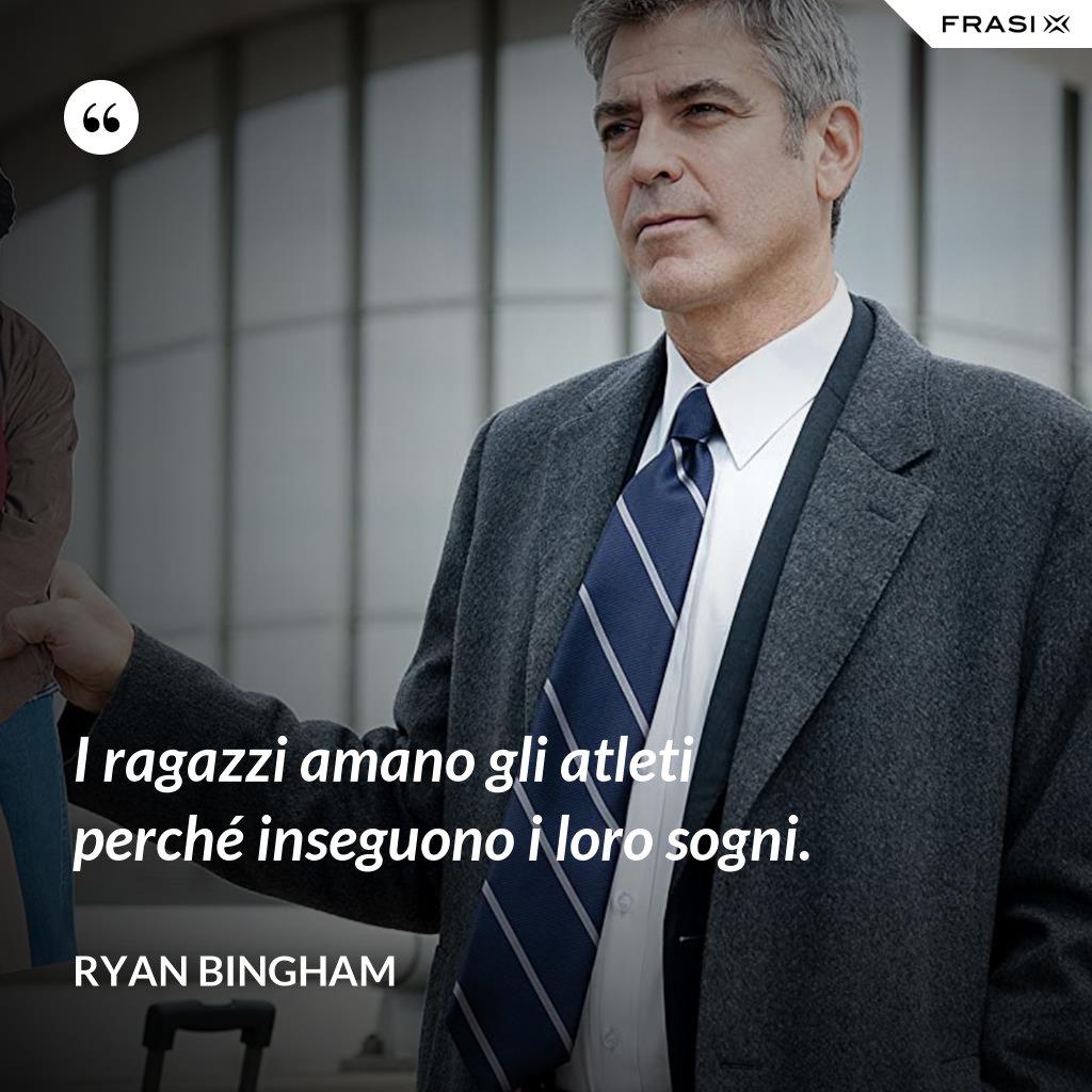 I ragazzi amano gli atleti perché inseguono i loro sogni. - Ryan Bingham