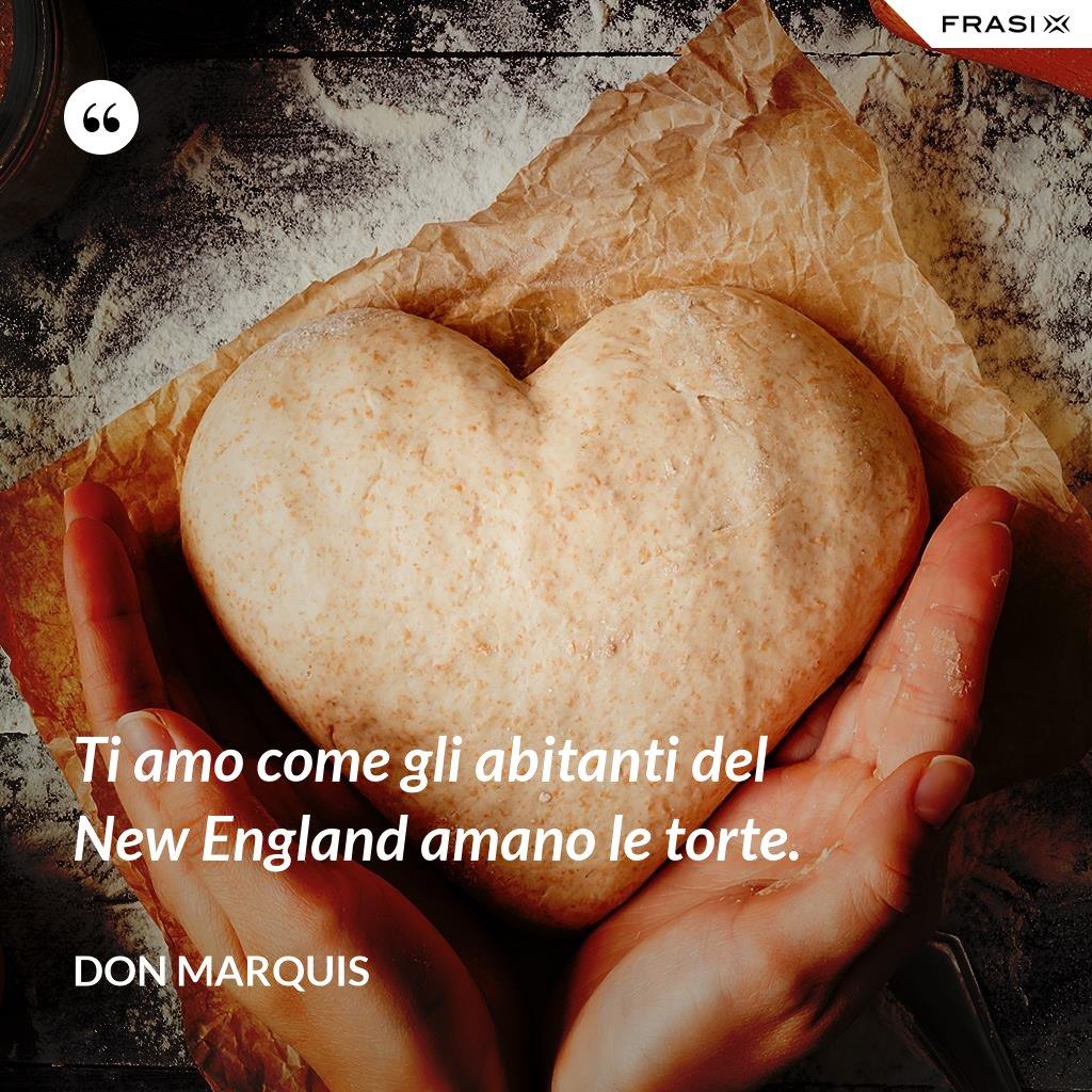 Ti amo come gli abitanti del New England amano le torte. - Don Marquis