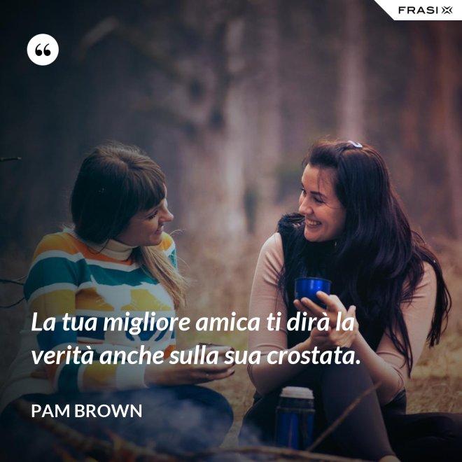La tua migliore amica ti dirà la verità anche sulla sua crostata. - Pam Brown
