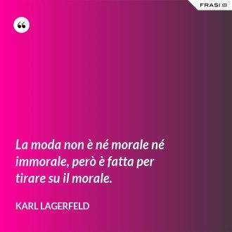 La moda non è né morale né immorale, però è fatta per tirare su il morale. - Karl Lagerfeld