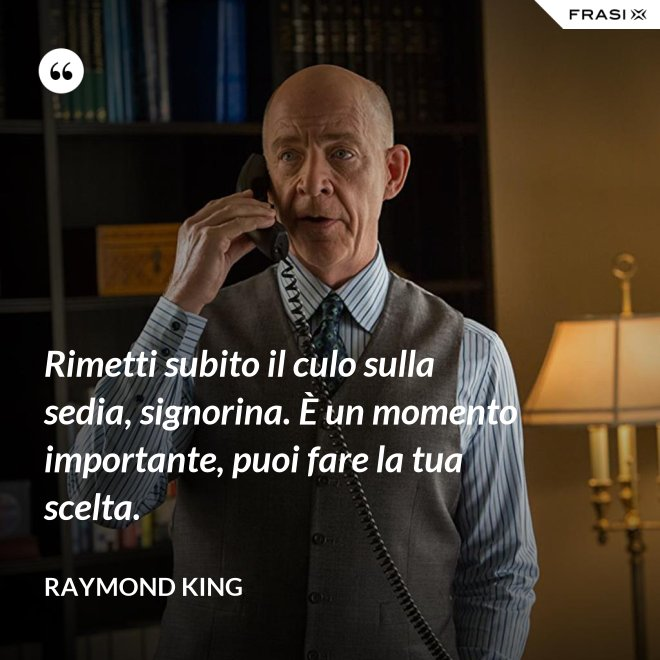 Rimetti subito il culo sulla sedia, signorina. È un momento importante, puoi fare la tua scelta. - Raymond King