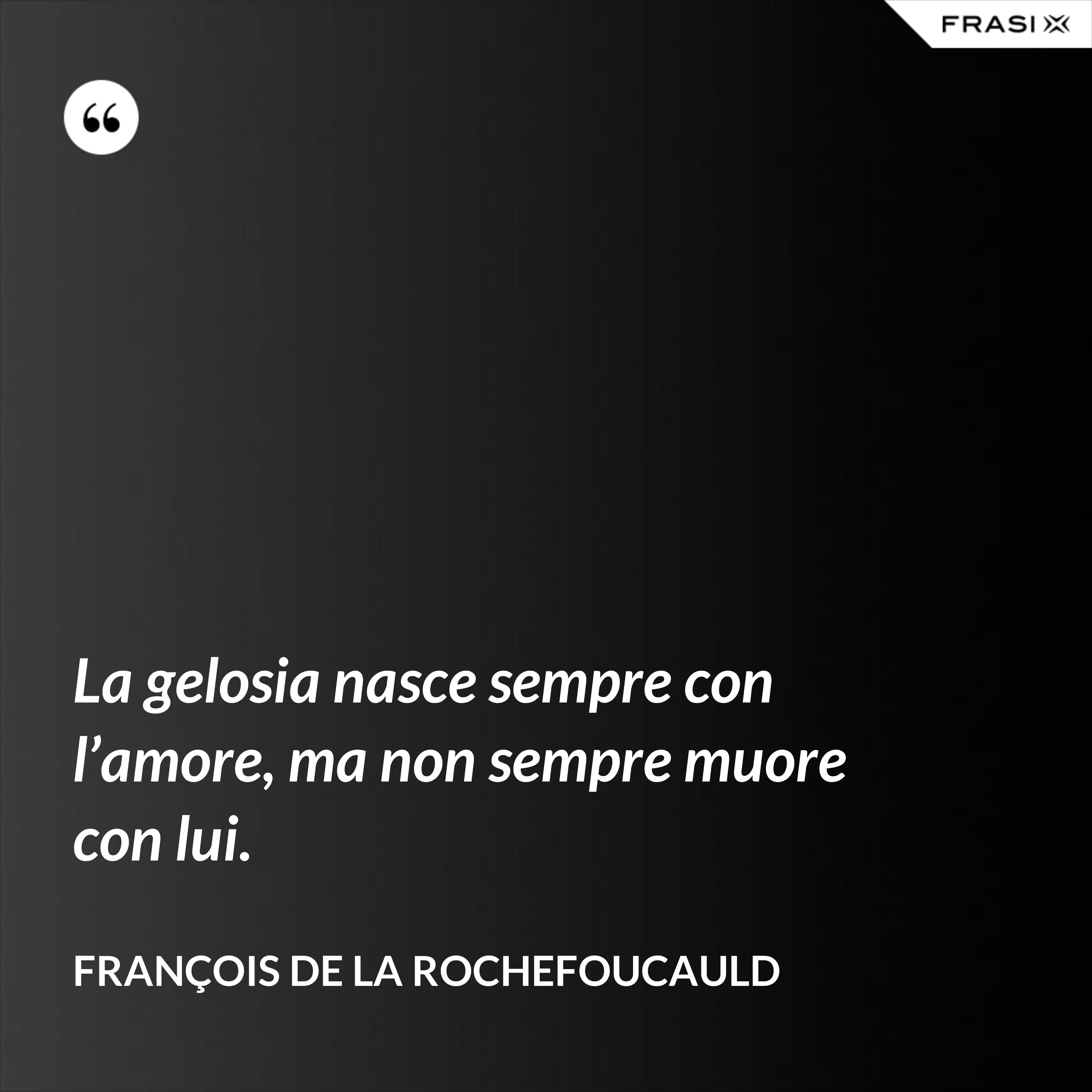 La gelosia nasce sempre con l'amore, ma non sempre muore con lui. - François de La Rochefoucauld