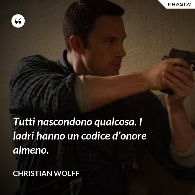 Tutti nascondono qualcosa. I ladri hanno un codice d'onore almeno. - Christian Wolff