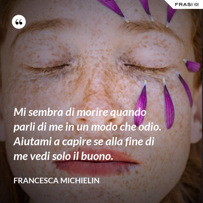 Mi sembra di morire quando parli di me in un modo che odio. Aiutami a capire se alla fine di me vedi solo il buono. - Francesca Michielin
