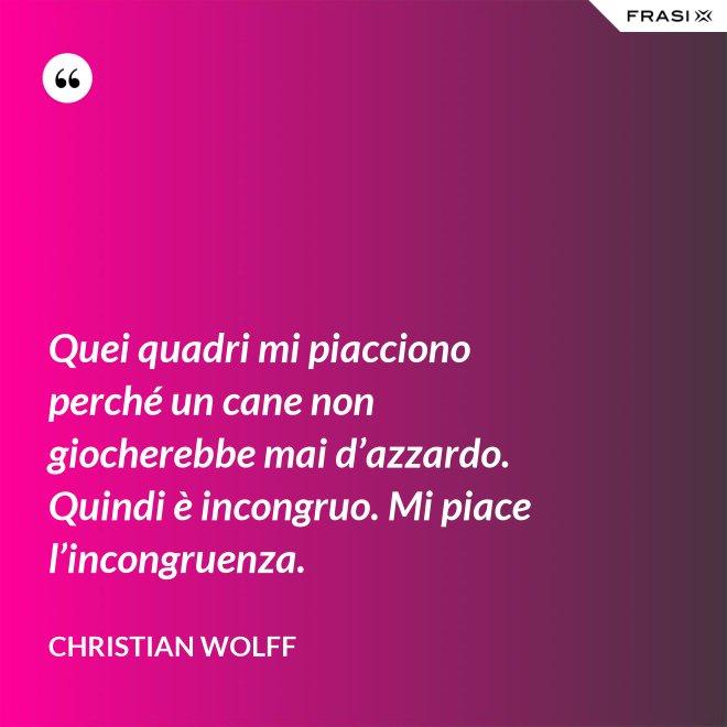 Quei quadri mi piacciono perché un cane non giocherebbe mai d'azzardo. Quindi è incongruo. Mi piace l'incongruenza. - Christian Wolff