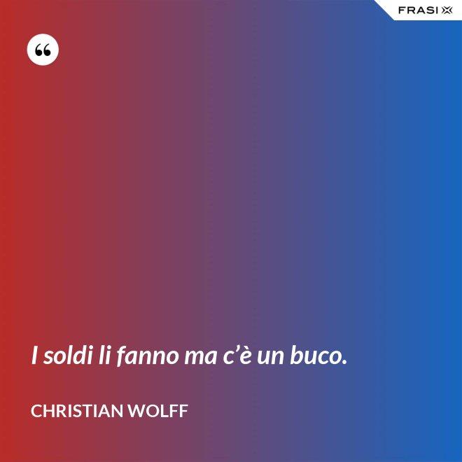 I soldi li fanno ma c'è un buco. - Christian Wolff