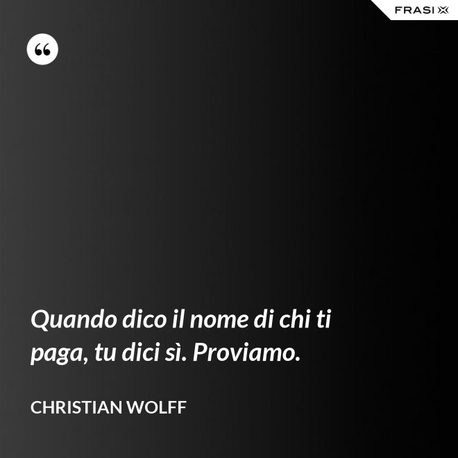 Quando dico il nome di chi ti paga, tu dici sì. Proviamo. - Christian Wolff