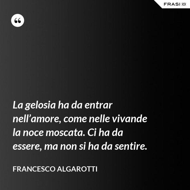 La gelosia ha da entrar nell'amore, come nelle vivande la noce moscata. Ci ha da essere, ma non si ha da sentire. - Francesco Algarotti