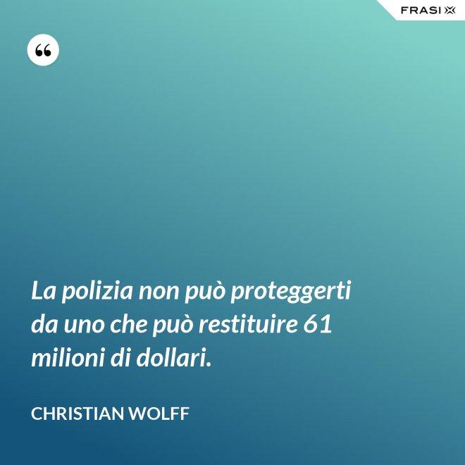 La polizia non può proteggerti da uno che può restituire 61 milioni di dollari. - Christian Wolff