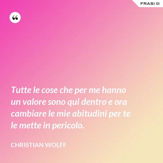 Tutte le cose che per me hanno un valore sono qui dentro e ora cambiare le mie abitudini per te le mette in pericolo. - Christian Wolff