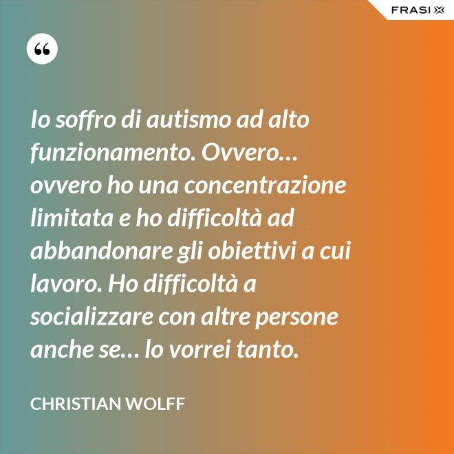Io soffro di autismo ad alto funzionamento. Ovvero… ovvero ho una concentrazione limitata e ho difficoltà ad abbandonare gli obiettivi a cui lavoro. Ho difficoltà a socializzare con altre persone anche se… lo vorrei tanto. - Christian Wolff