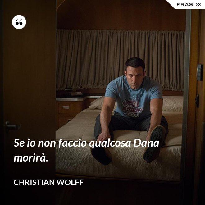 Se io non faccio qualcosa Dana morirà. - Christian Wolff