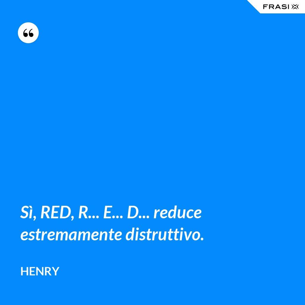 Sì, RED, R... E... D... reduce estremamente distruttivo. - Henry