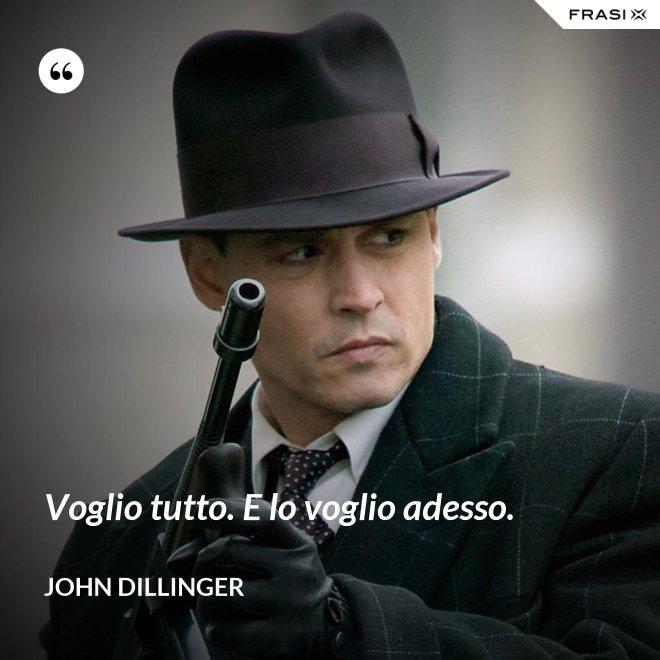 Voglio tutto. E lo voglio adesso. - John Dillinger