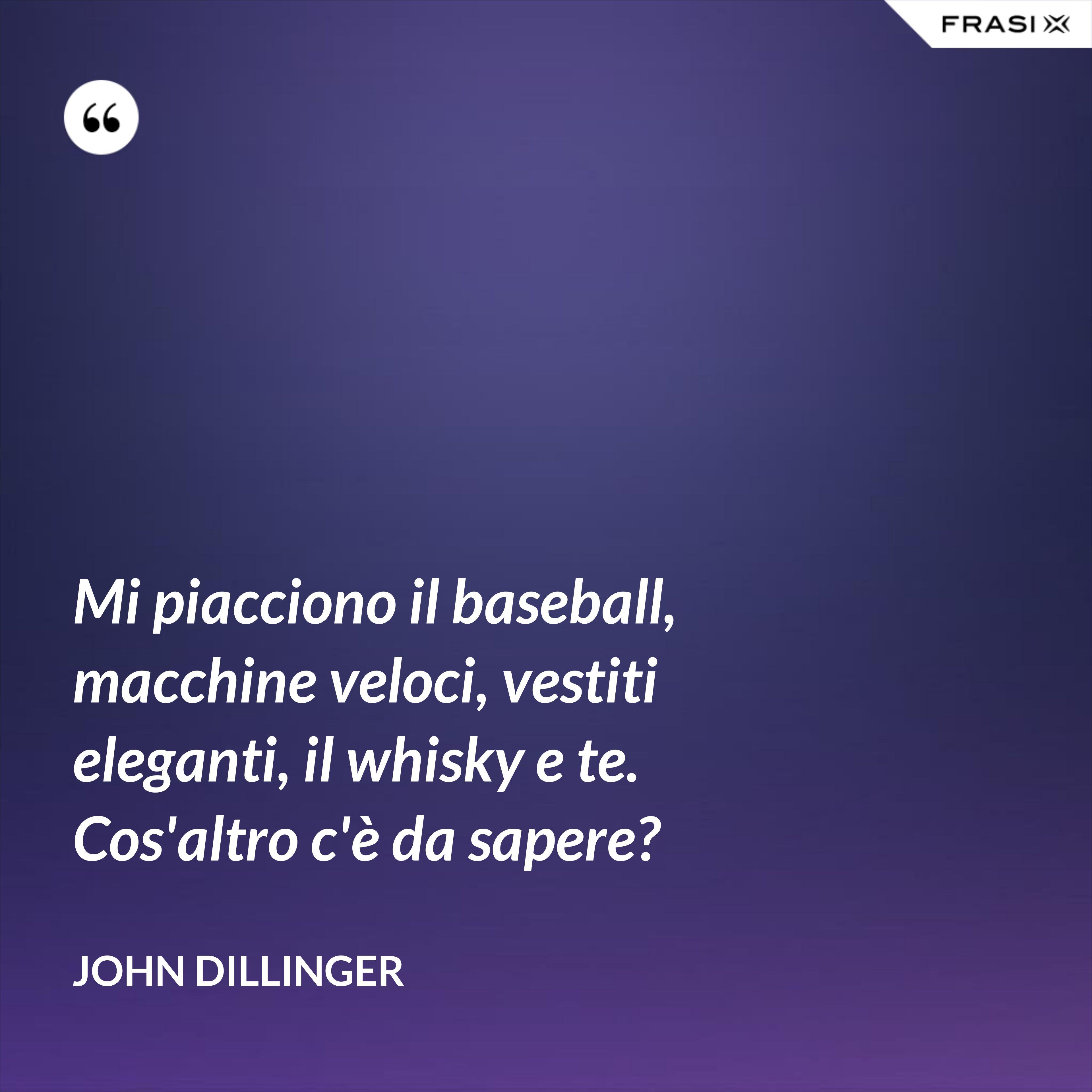 Mi piacciono il baseball, macchine veloci, vestiti eleganti, il whisky e te. Cos'altro c'è da sapere? - John Dillinger