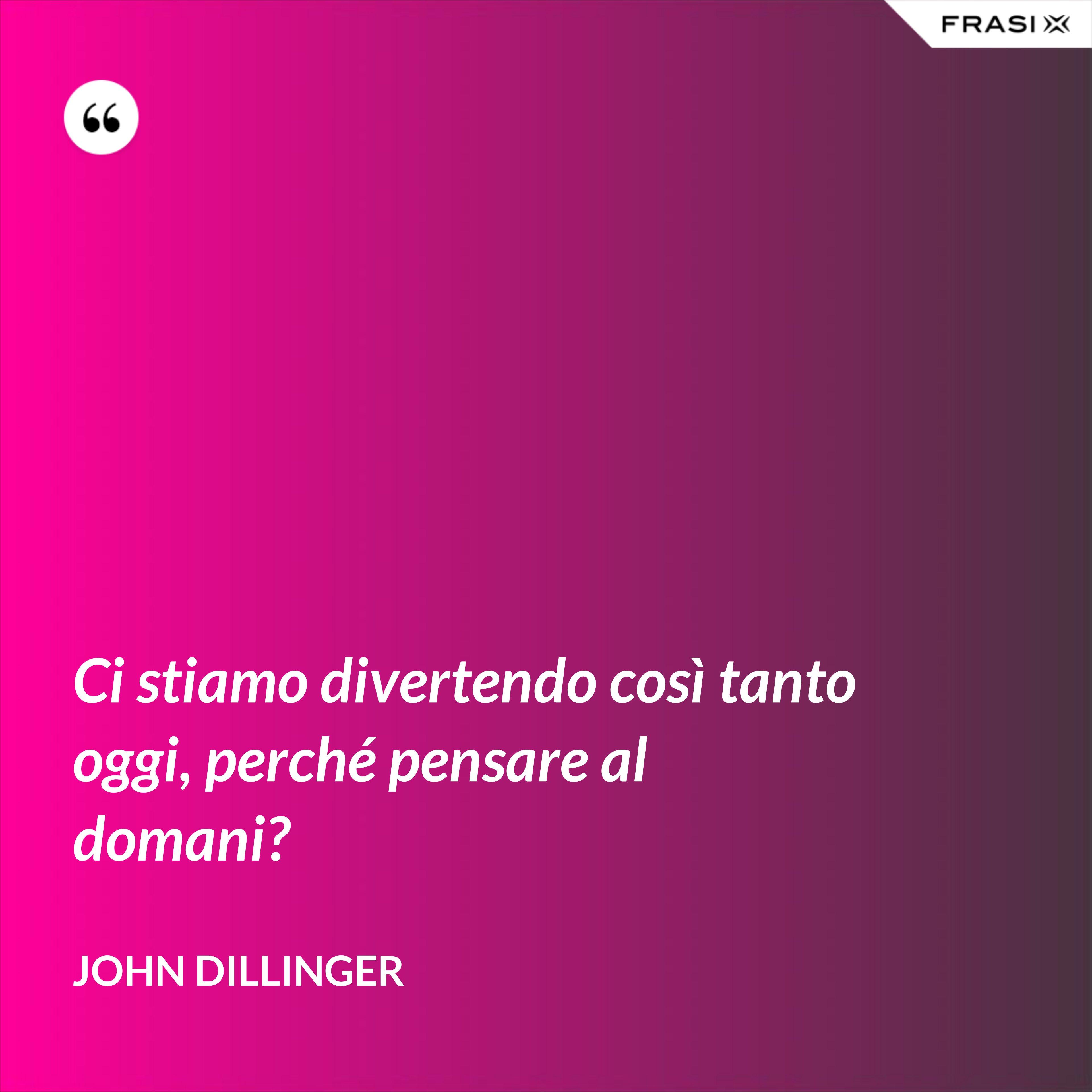 Ci stiamo divertendo così tanto oggi, perché pensare al domani? - John Dillinger