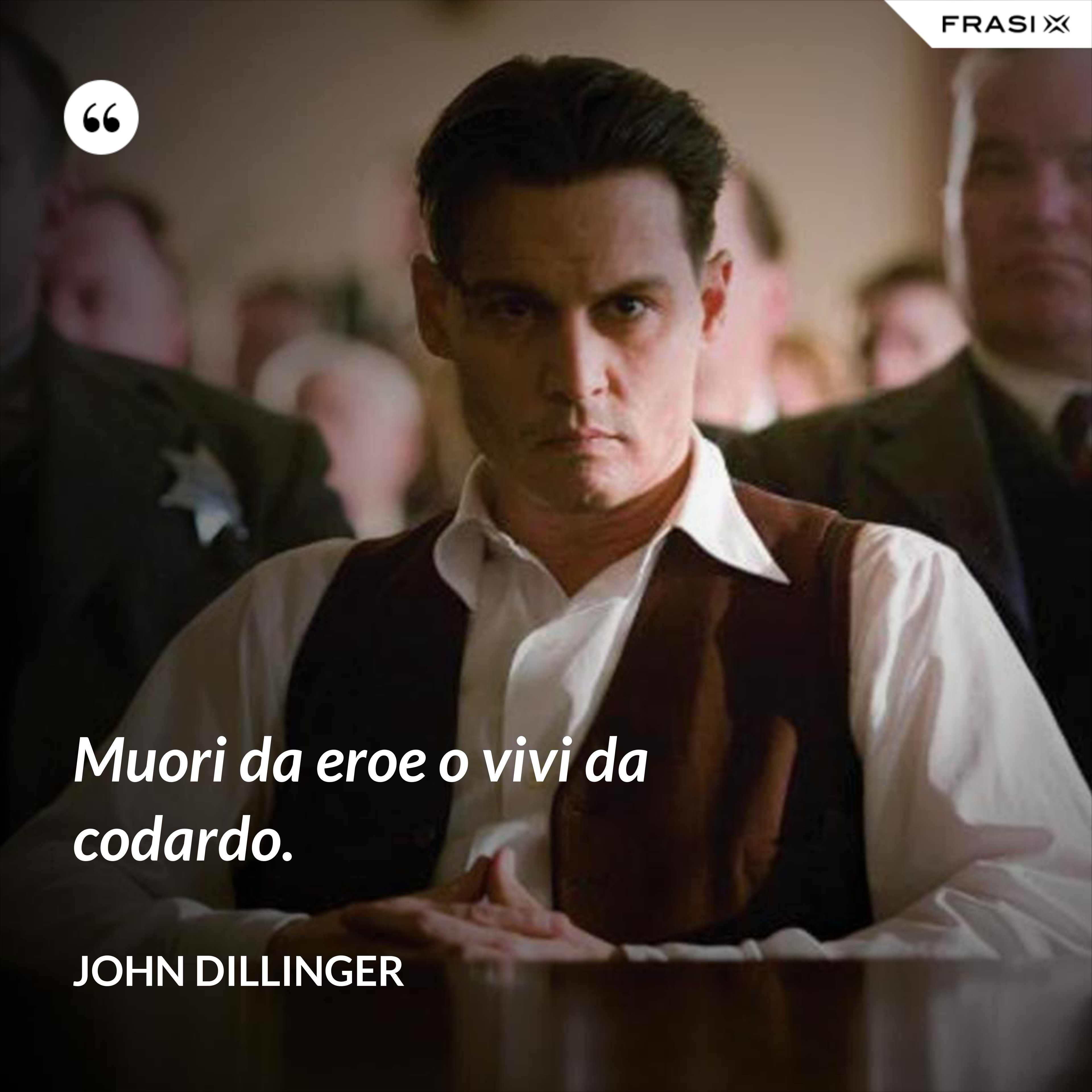 Muori da eroe o vivi da codardo. - John Dillinger
