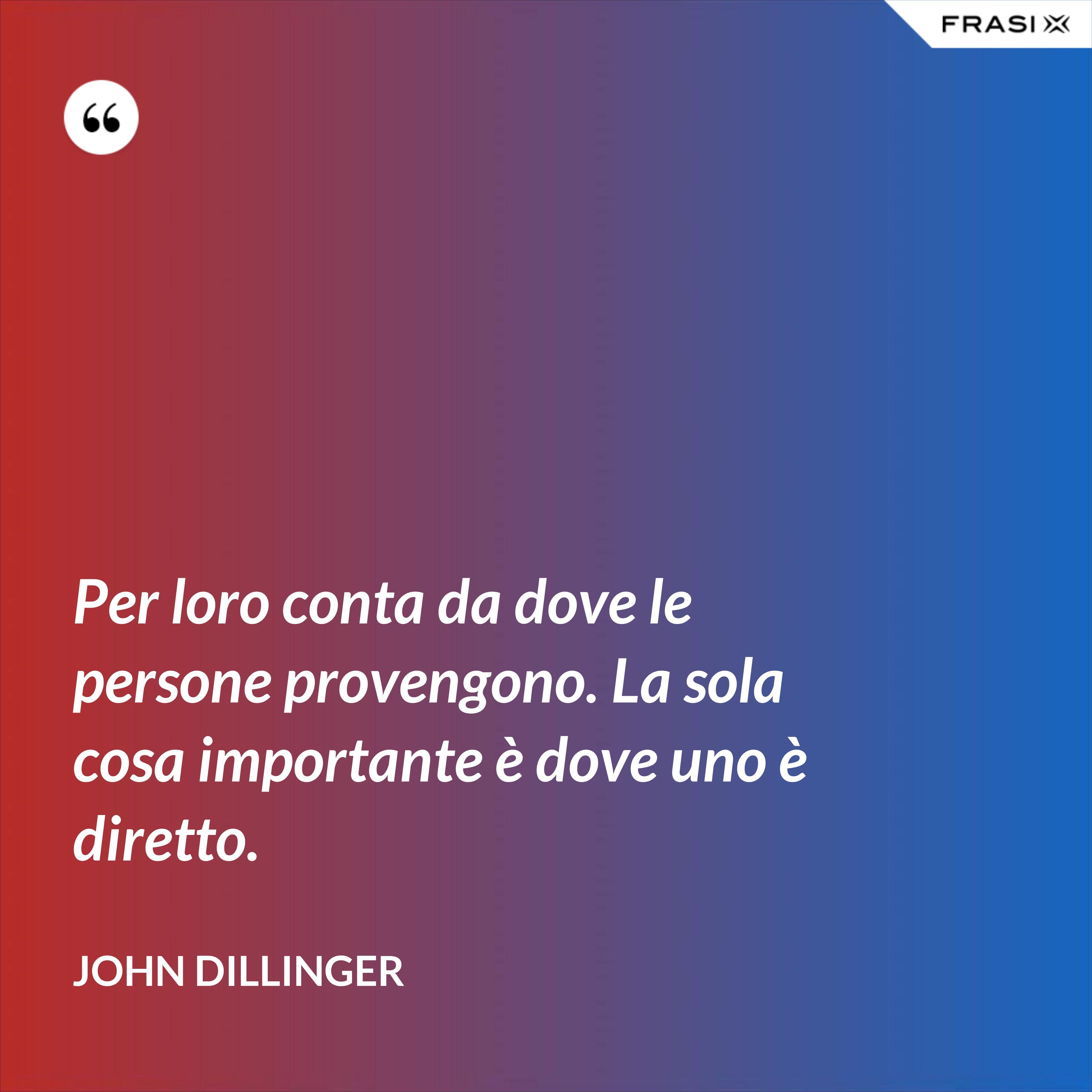 Per loro conta da dove le persone provengono. La sola cosa importante è dove uno è diretto. - John Dillinger