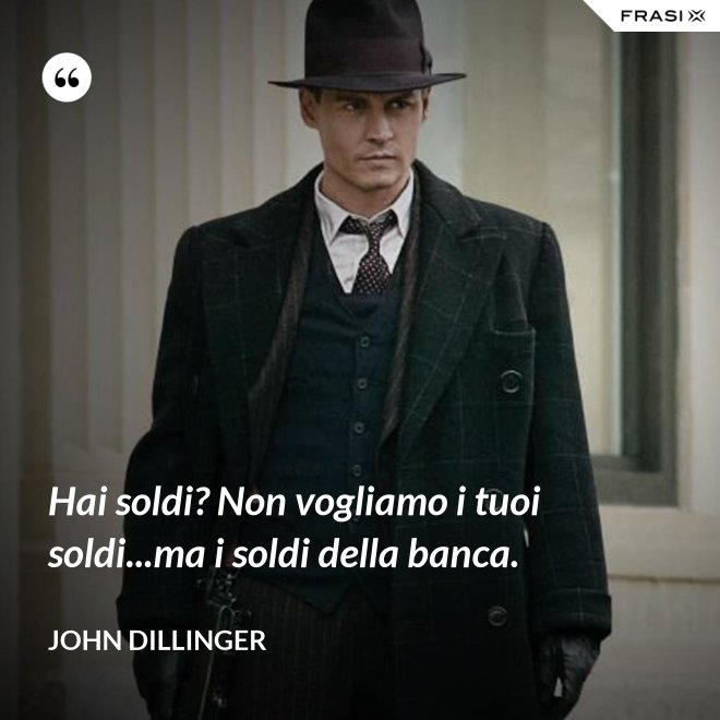 Hai soldi? Non vogliamo i tuoi soldi...ma i soldi della banca. - John Dillinger