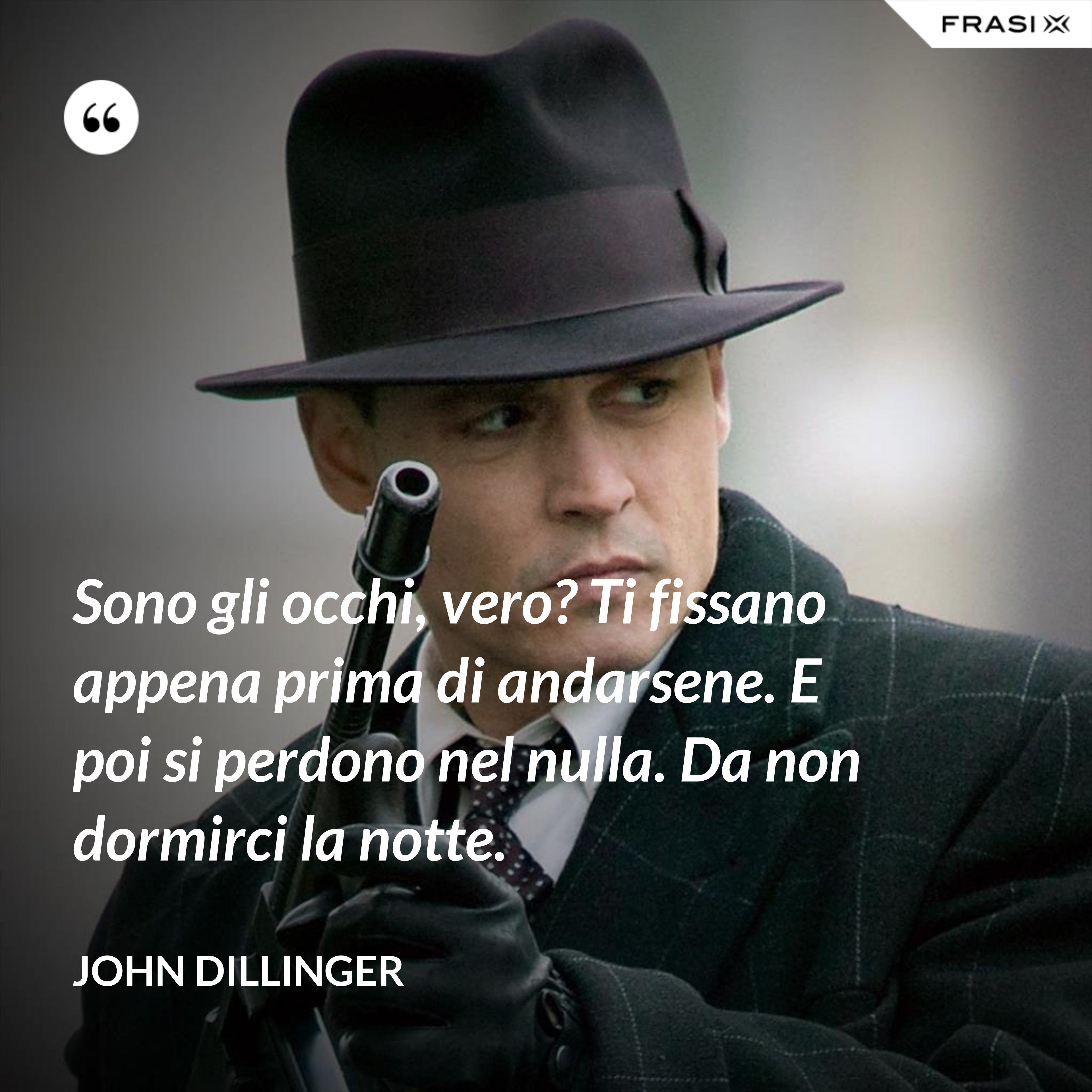Sono gli occhi, vero? Ti fissano appena prima di andarsene. E poi si perdono nel nulla. Da non dormirci la notte. - John Dillinger