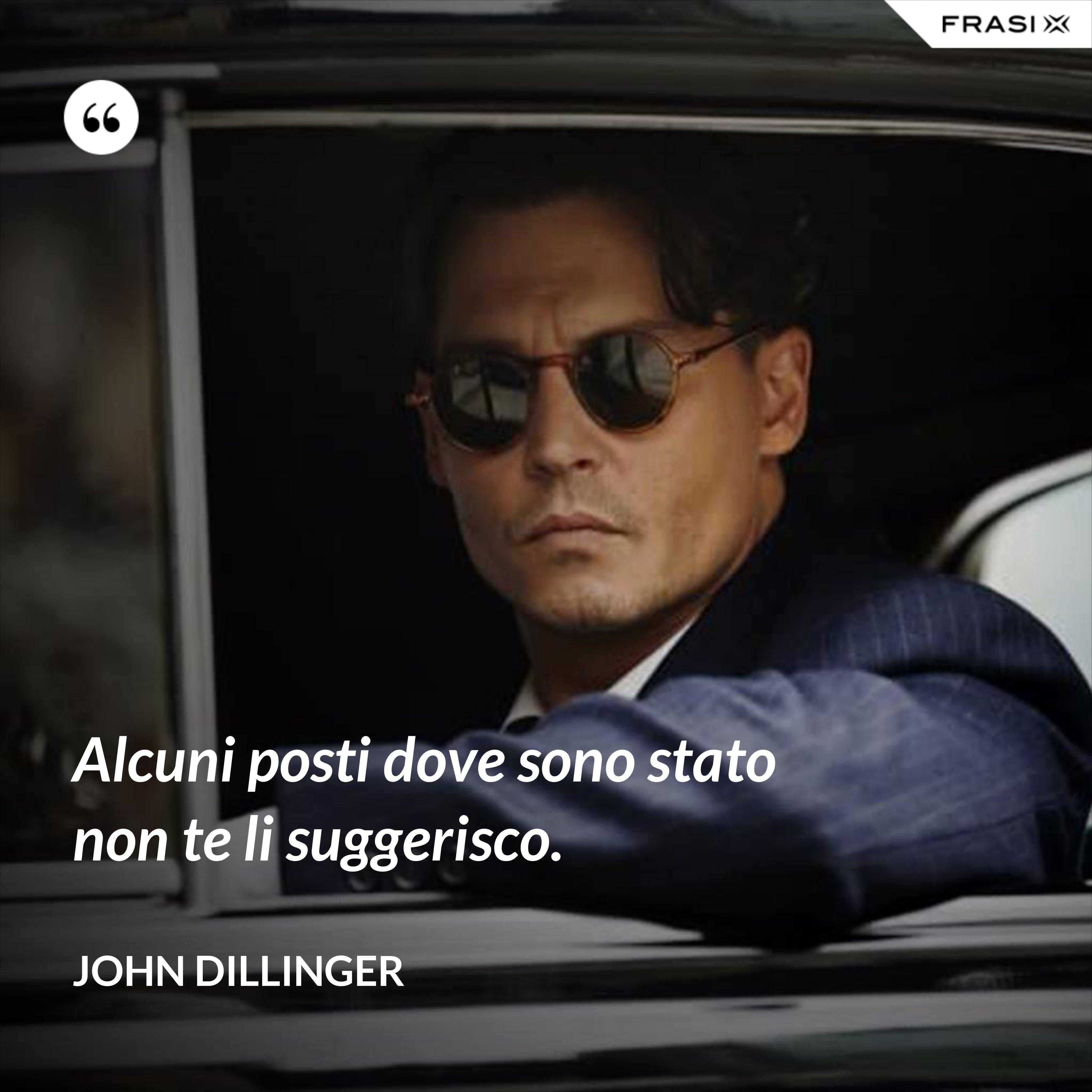 Alcuni posti dove sono stato non te li suggerisco. - John Dillinger