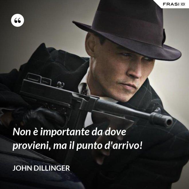 Non è importante da dove provieni, ma il punto d'arrivo! - John Dillinger