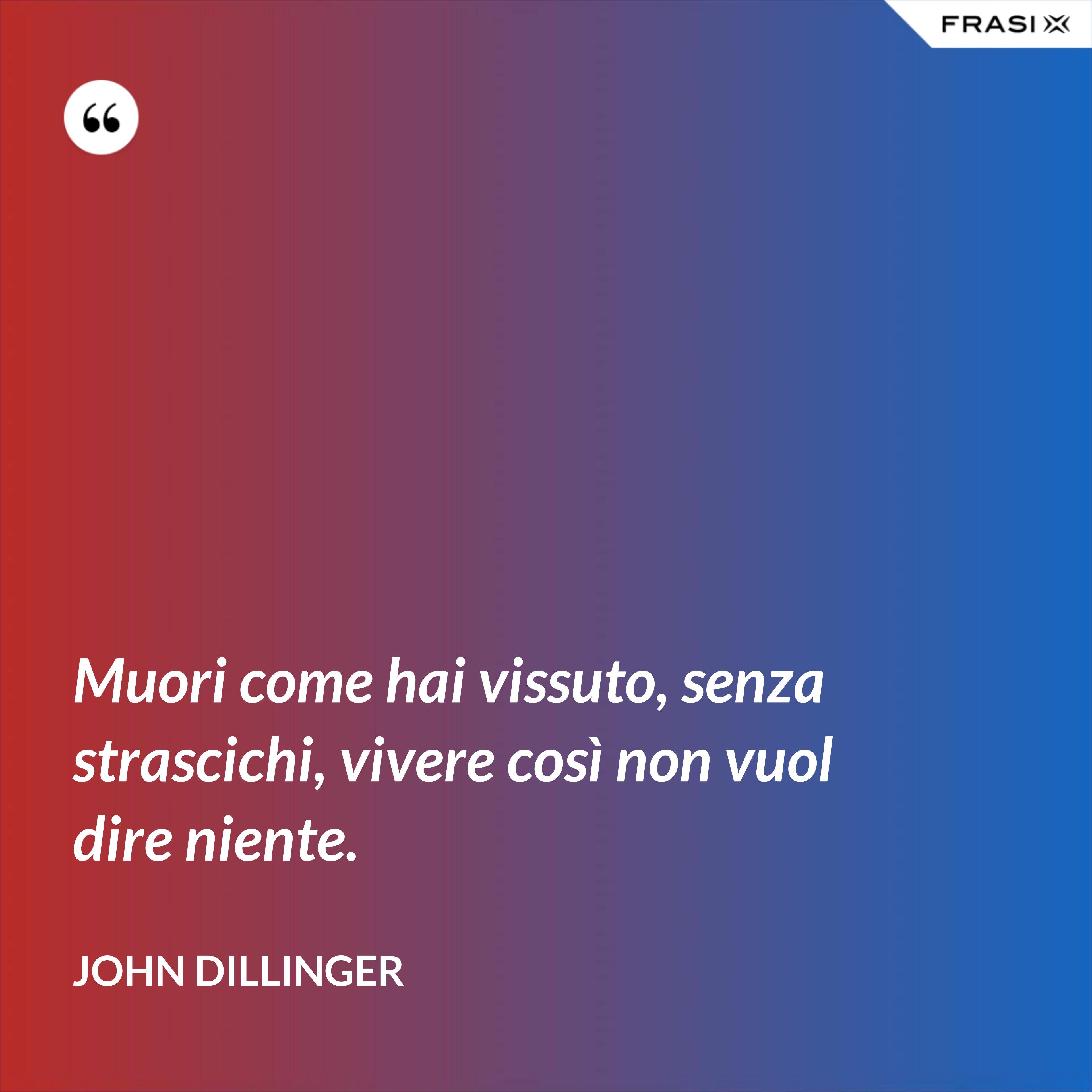 Muori come hai vissuto, senza strascichi, vivere così non vuol dire niente. - John Dillinger