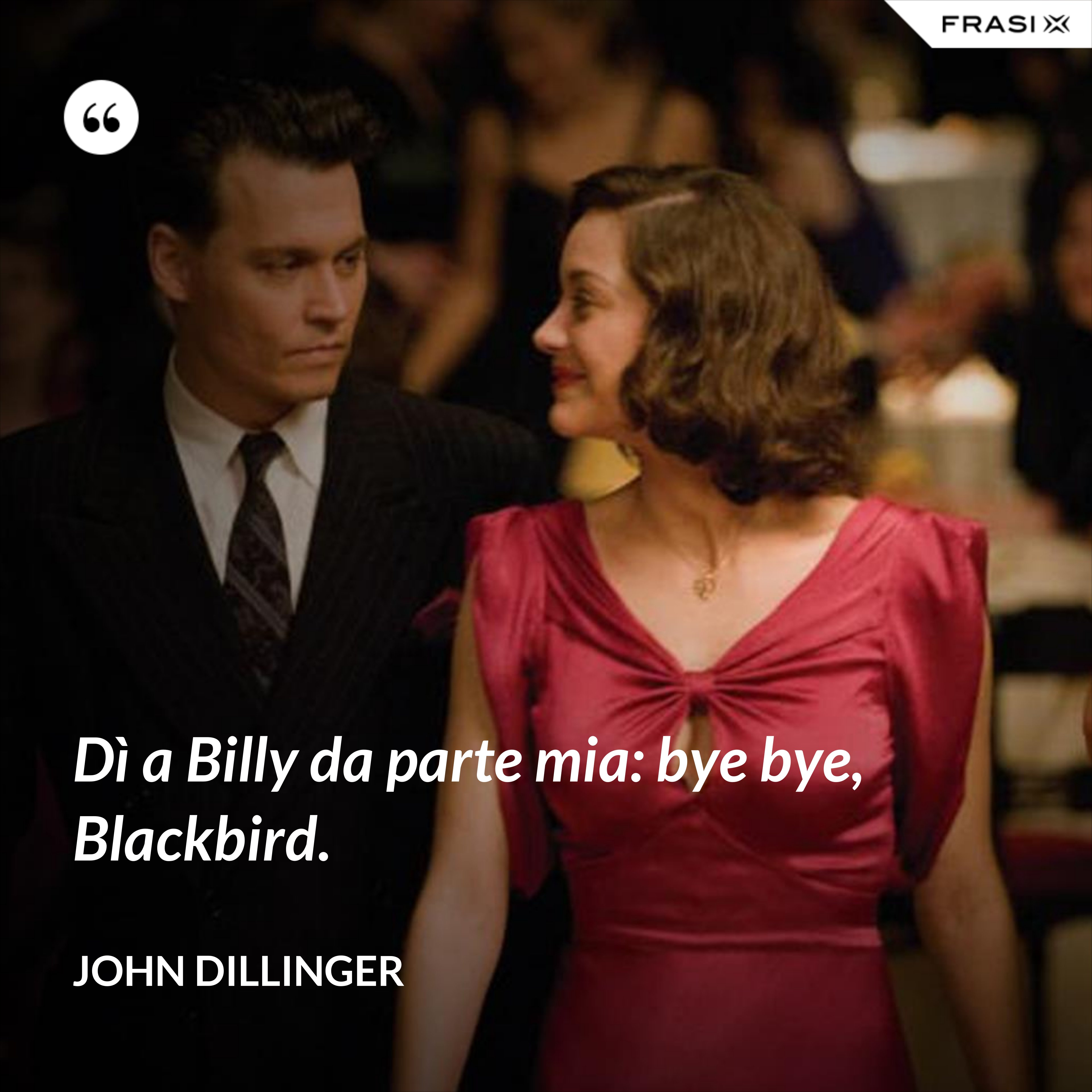 Dì a Billy da parte mia: bye bye, Blackbird. - John Dillinger