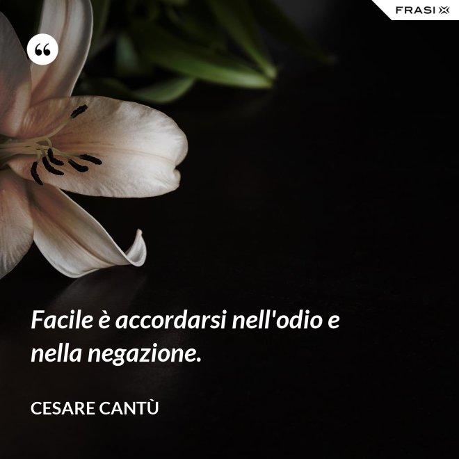 Facile è accordarsi nell'odio e nella negazione. - Cesare Cantù