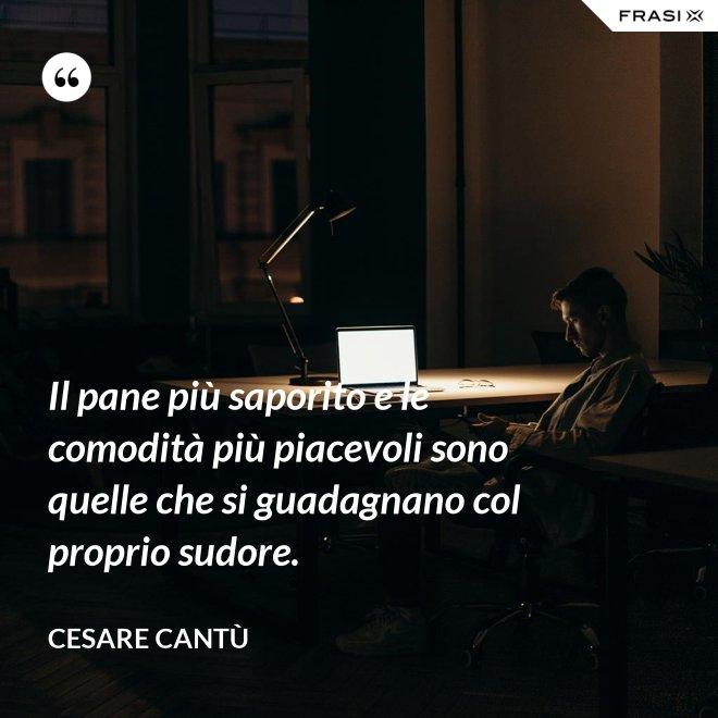Il pane più saporito e le comodità più piacevoli sono quelle che si guadagnano col proprio sudore. - Cesare Cantù