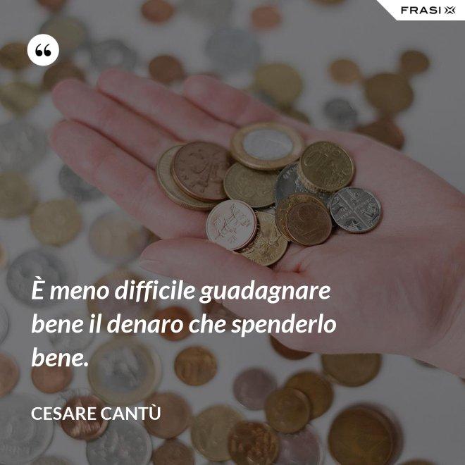 È meno difficile guadagnare bene il denaro che spenderlo bene. - Cesare Cantù