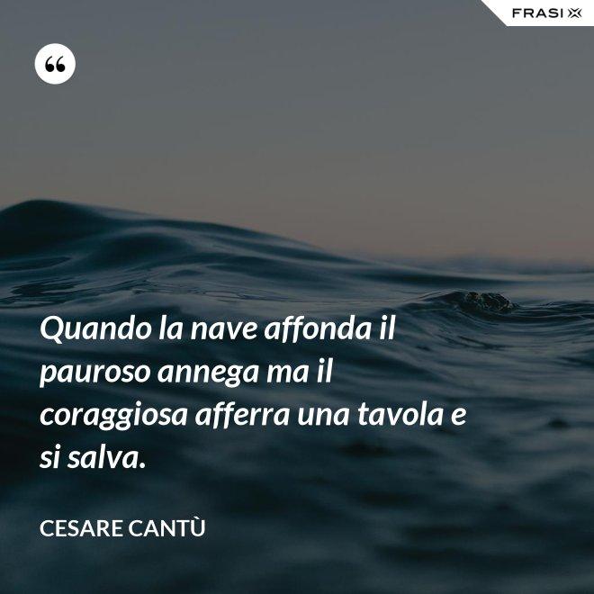 Quando la nave affonda il pauroso annega ma il coraggiosa afferra una tavola e si salva. - Cesare Cantù