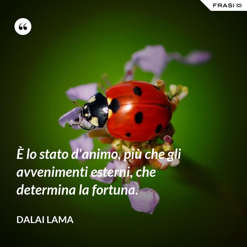 È lo stato d'animo, più che gli avvenimenti esterni, che determina la fortuna. - Dalai Lama