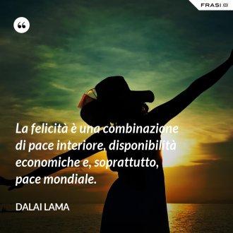 La felicità è una combinazione di pace interiore, disponibilità economiche e, soprattutto, pace mondiale. - Dalai Lama