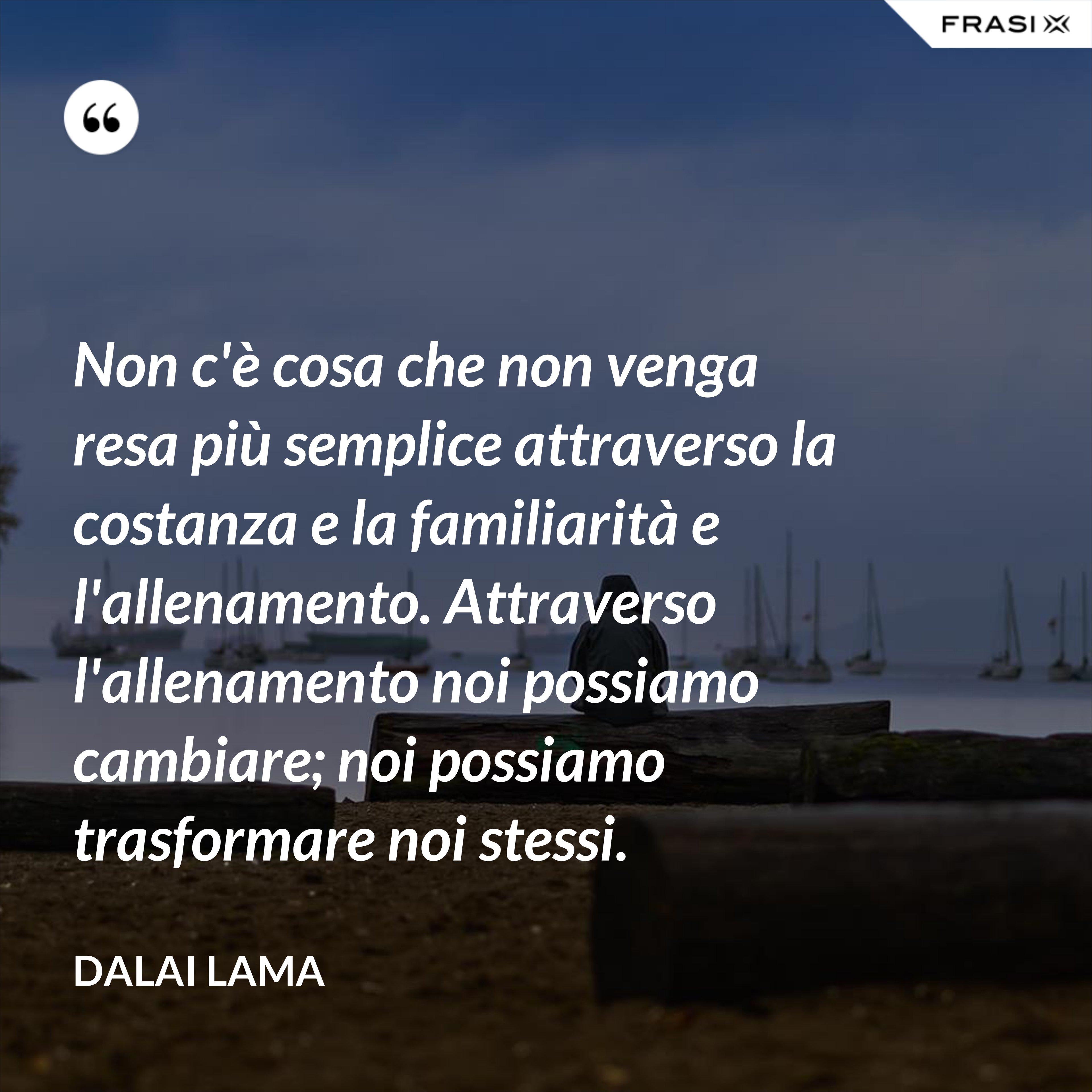 Non c'è cosa che non venga resa più semplice attraverso la costanza e la familiarità e l'allenamento. Attraverso l'allenamento noi possiamo cambiare; noi possiamo trasformare noi stessi. - Dalai Lama