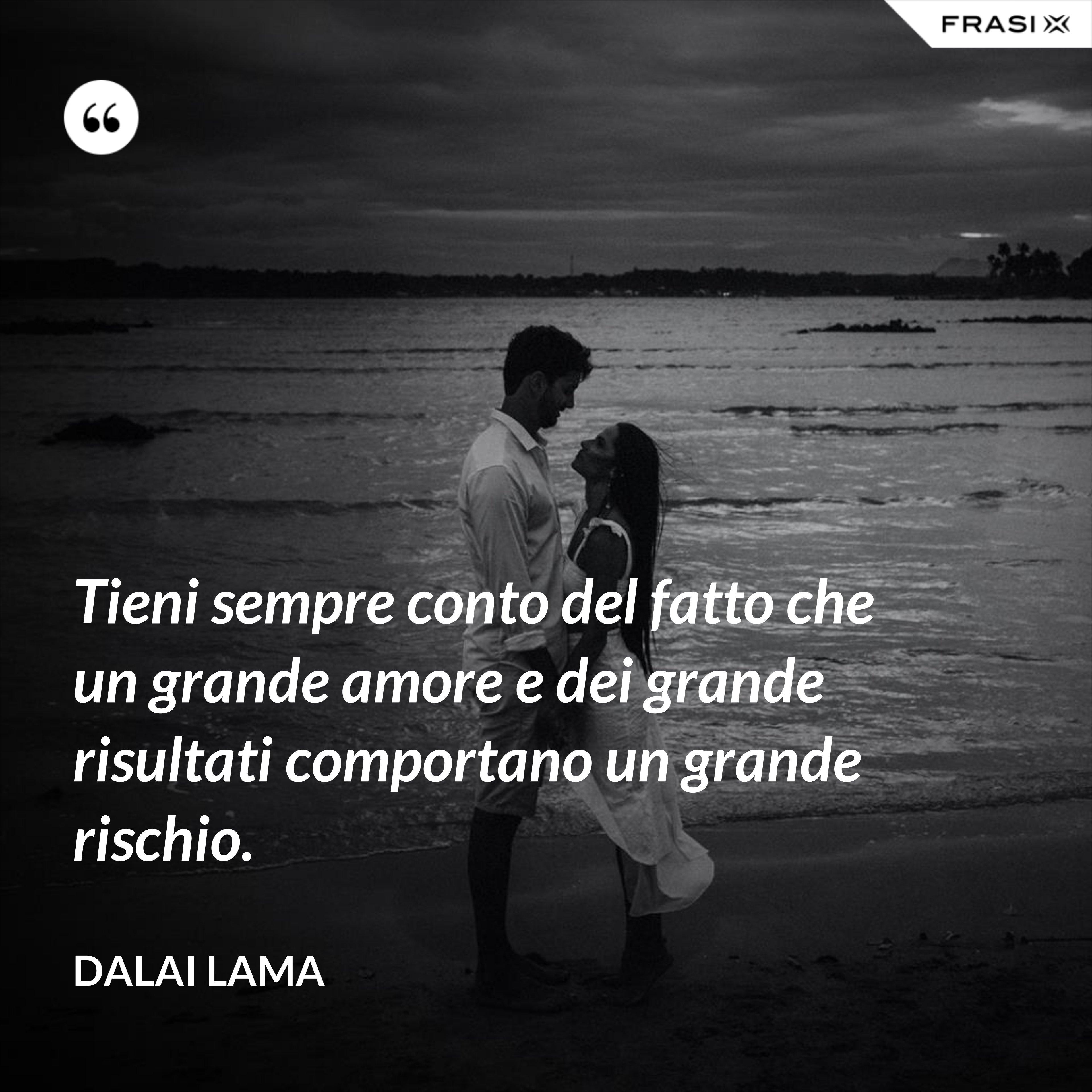 Tieni sempre conto del fatto che un grande amore e dei grande risultati comportano un grande rischio. - Dalai Lama