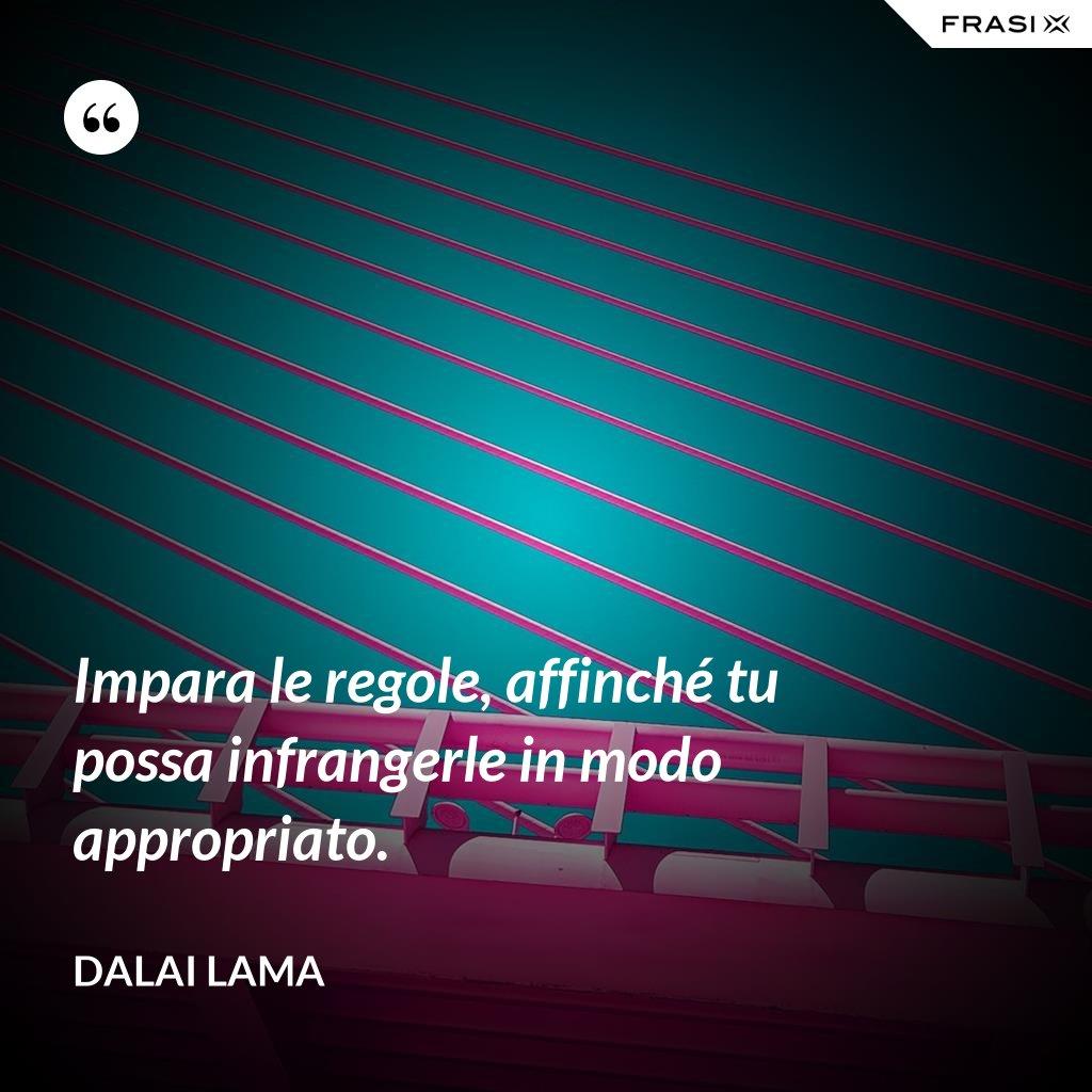 Impara le regole, affinché tu possa infrangerle in modo appropriato. - Dalai Lama