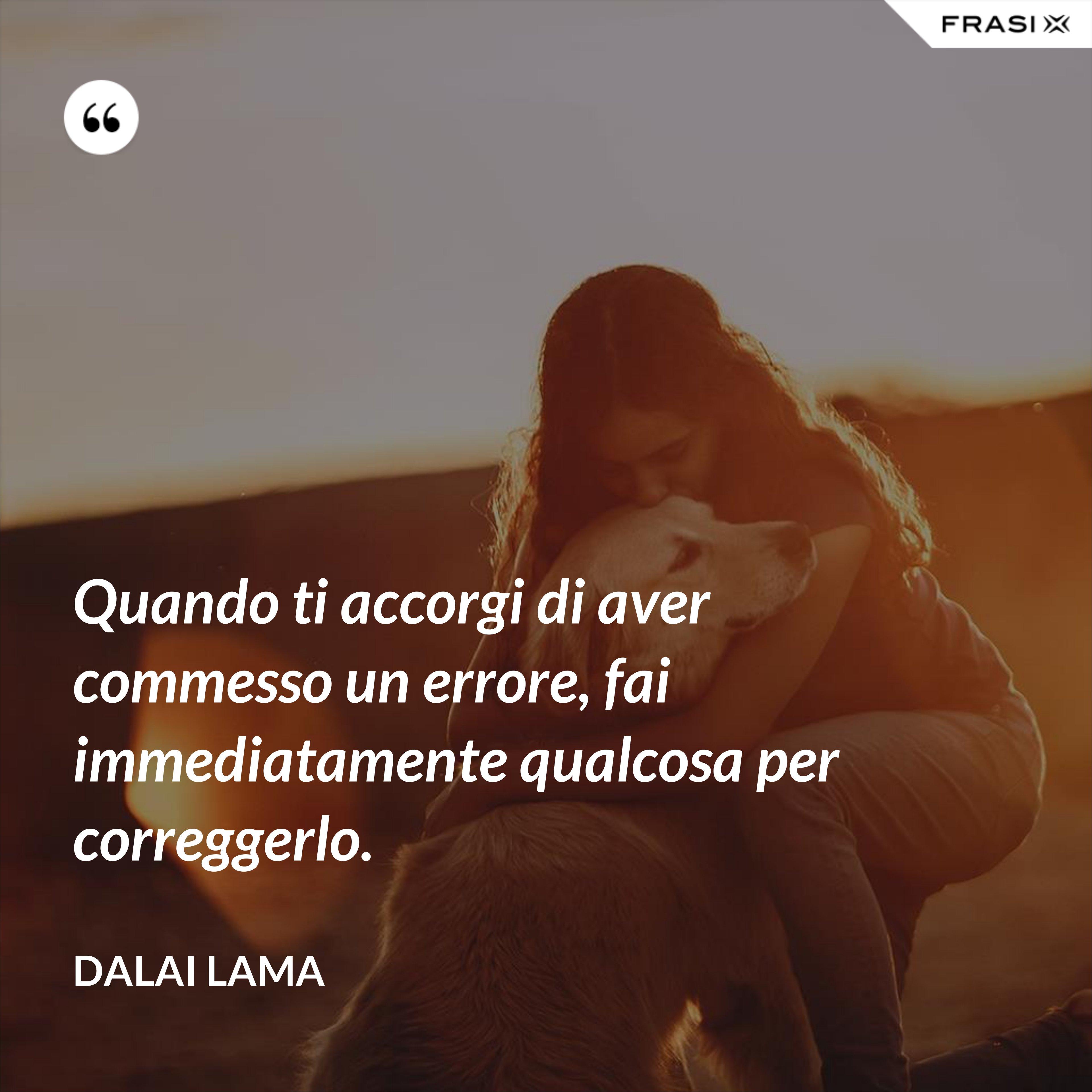 Quando ti accorgi di aver commesso un errore, fai immediatamente qualcosa per correggerlo. - Dalai Lama