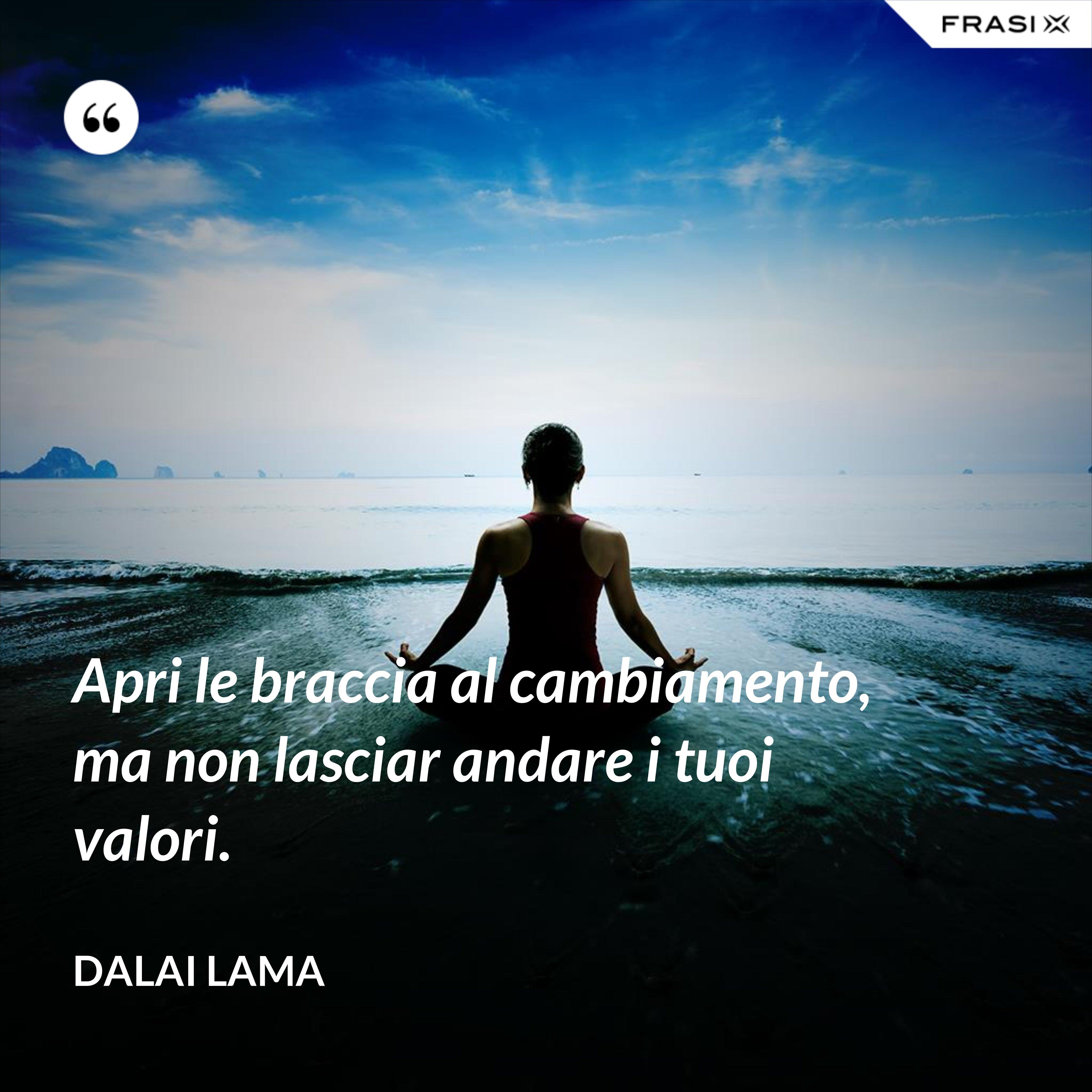 Apri le braccia al cambiamento, ma non lasciar andare i tuoi valori. - Dalai Lama