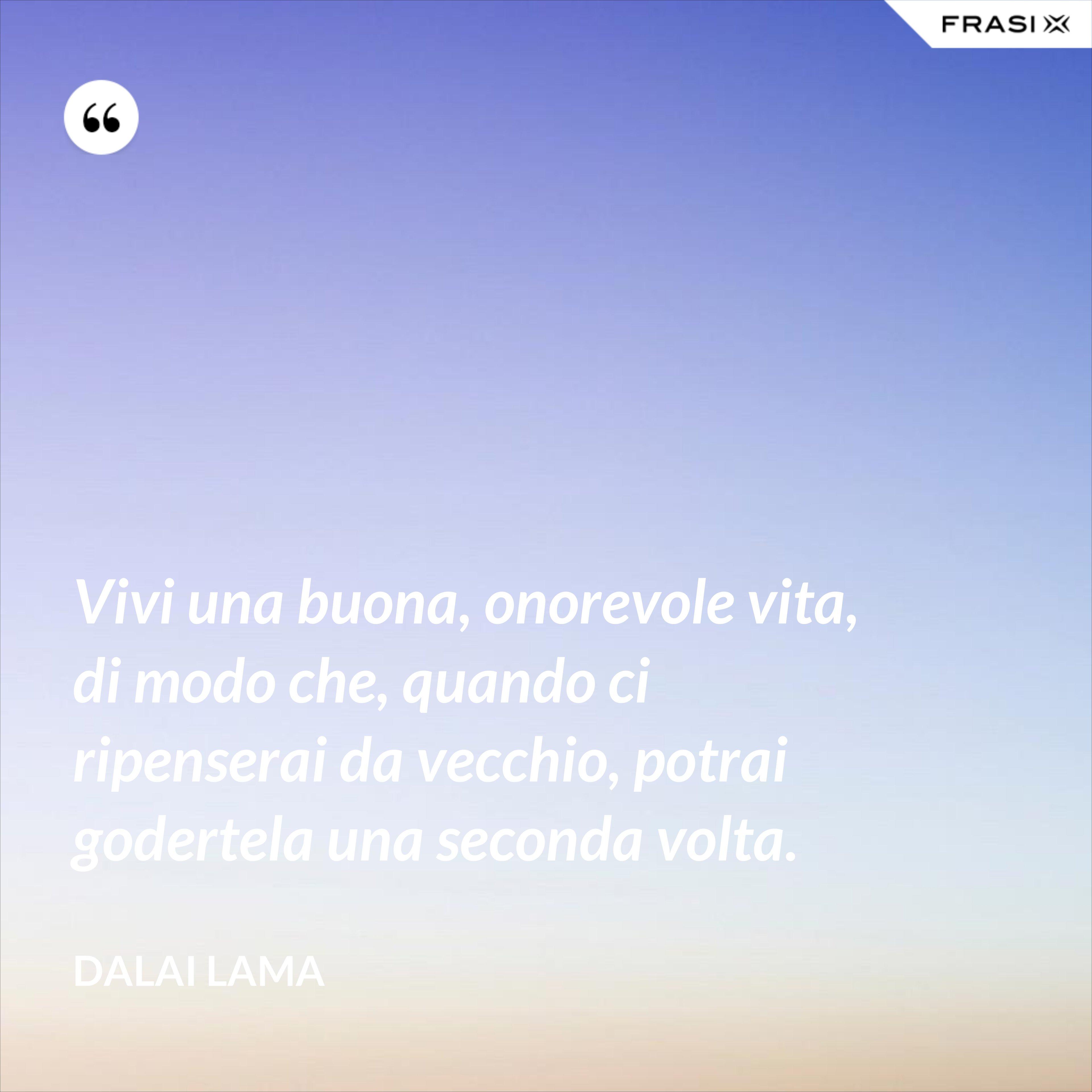 Vivi una buona, onorevole vita, di modo che, quando ci ripenserai da vecchio, potrai godertela una seconda volta. - Dalai Lama