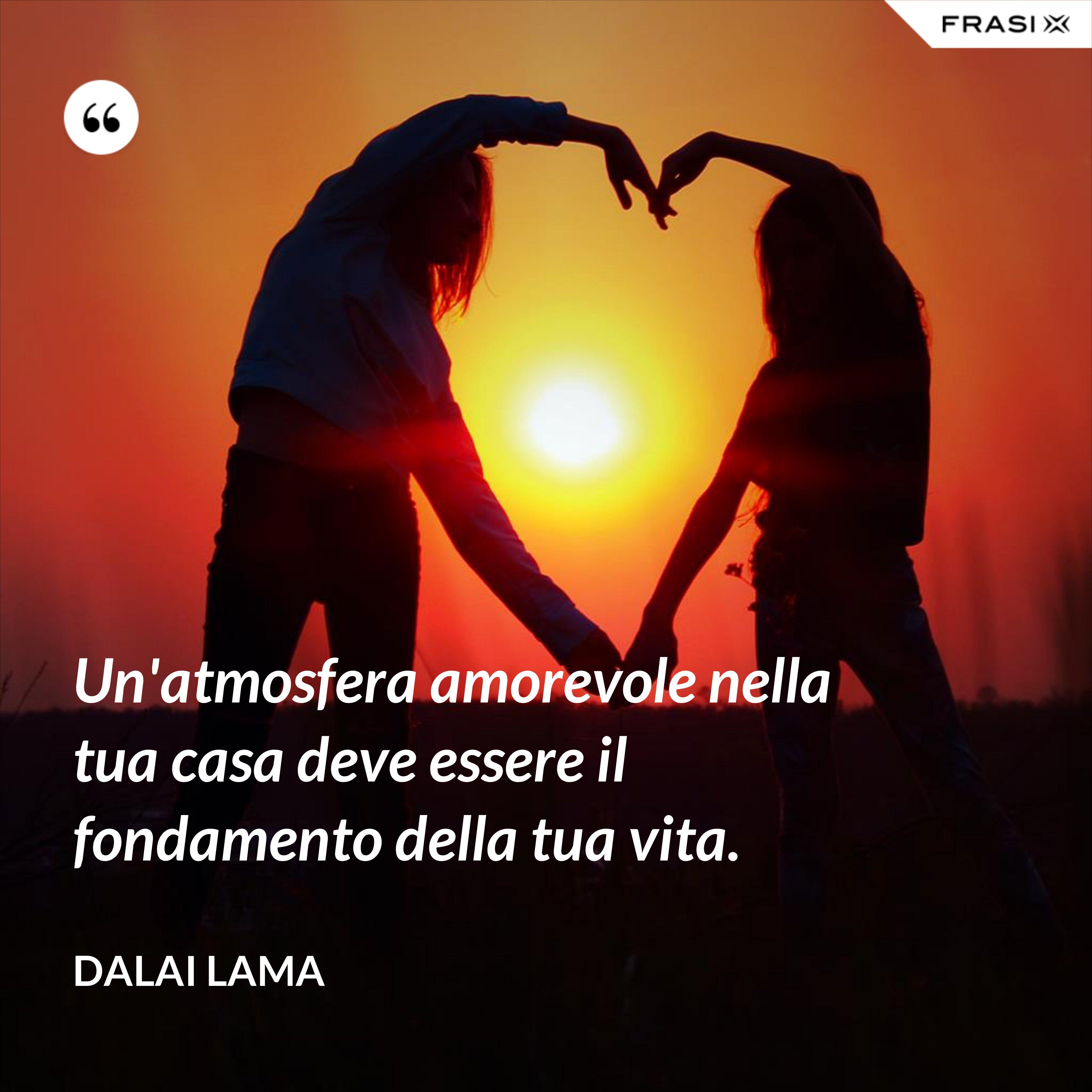 Un'atmosfera amorevole nella tua casa deve essere il fondamento della tua vita. - Dalai Lama