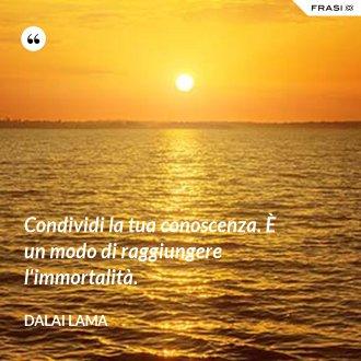 Condividi la tua conoscenza. È un modo di raggiungere l'immortalità. - Dalai Lama
