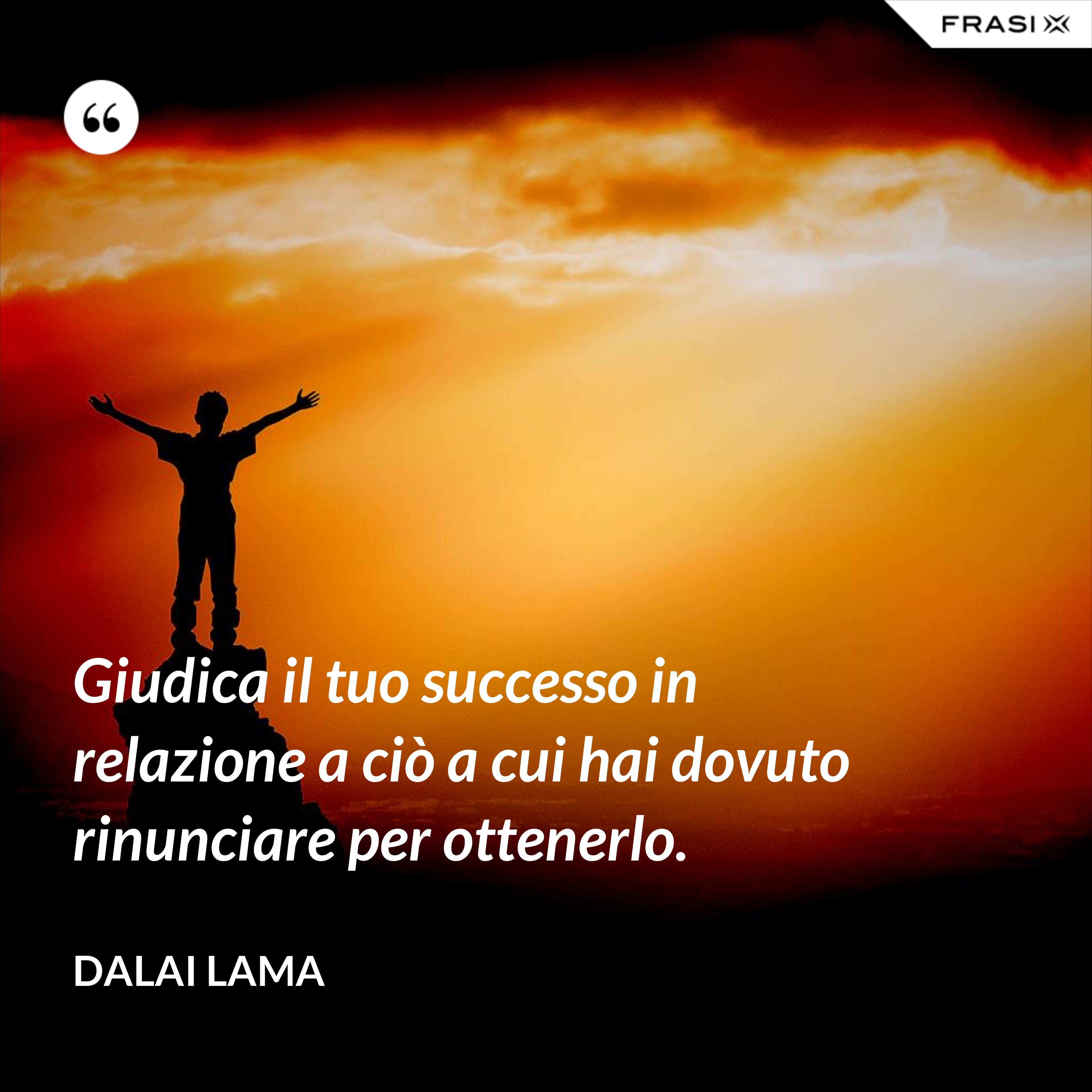 Giudica il tuo successo in relazione a ciò a cui hai dovuto rinunciare per ottenerlo. - Dalai Lama