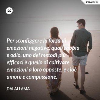 Per sconfiggere la forza di emozioni negative, quali rabbia e odio, uno dei metodi più efficaci è quello di coltivare emozioni a loro opposte, e cioè amore e compassione. - Dalai Lama