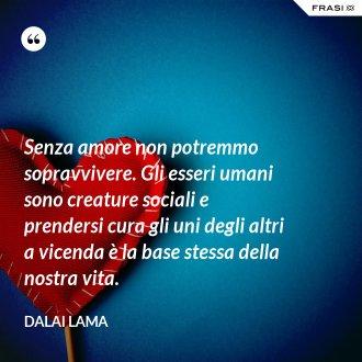 Senza amore non potremmo sopravvivere. Gli esseri umani sono creature sociali e prendersi cura gli uni degli altri a vicenda è la base stessa della nostra vita. - Dalai Lama