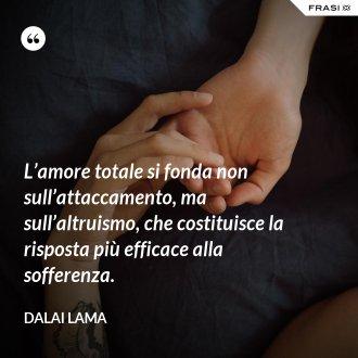 L'amore totale si fonda non sull'attaccamento, ma sull'altruismo, che costituisce la risposta più efficace alla sofferenza. - Dalai Lama